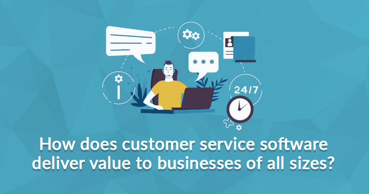 How does Customer Service Software Deliver Value to Businesses of All Sizes?